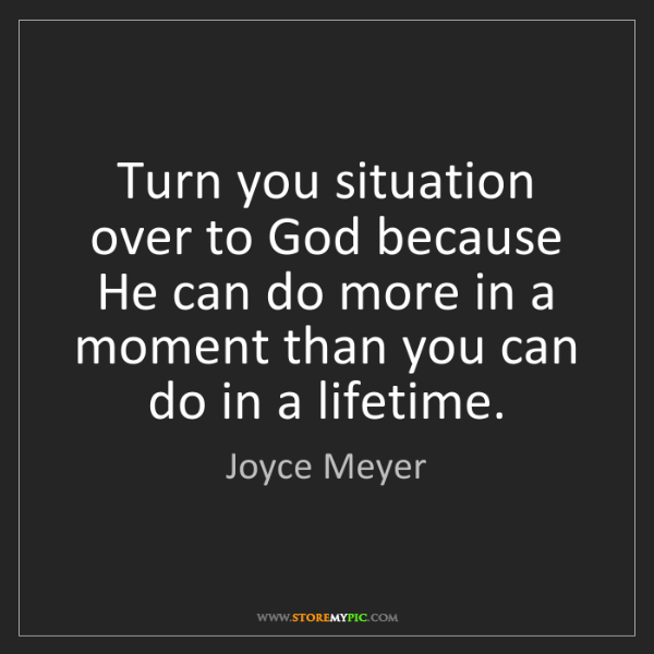 Joyce Meyer: Turn you situation over to God because He can do more...