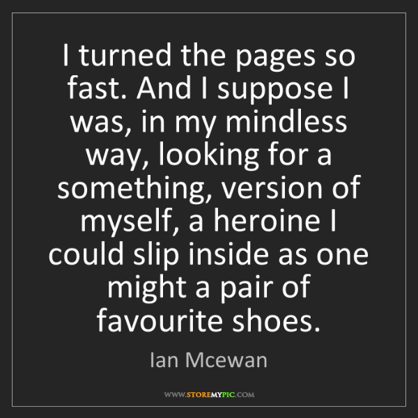 Ian Mcewan: I turned the pages so fast. And I suppose I was, in my...