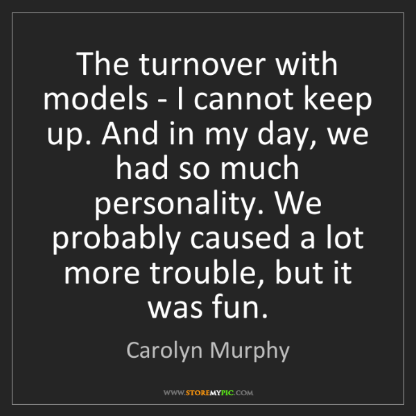 Carolyn Murphy: The turnover with models - I cannot keep up. And in my...