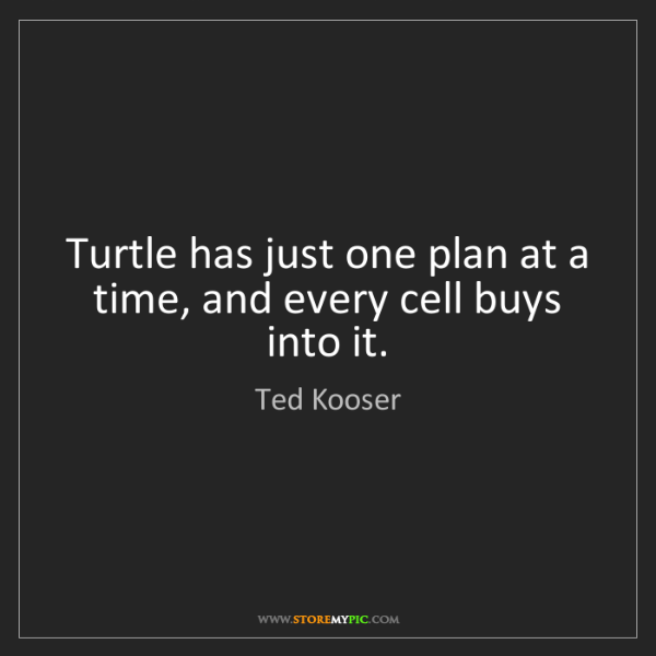 Ted Kooser: Turtle has just one plan at a time, and every cell buys...