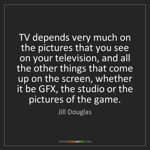 Jill Douglas: TV depends very much on the pictures that you see on...