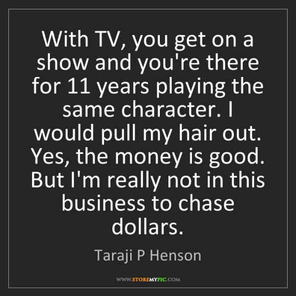 Taraji P Henson: With TV, you get on a show and you're there for 11 years...