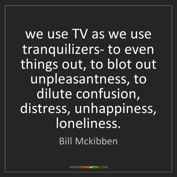 Bill Mckibben: we use TV as we use tranquilizers- to even things out,...