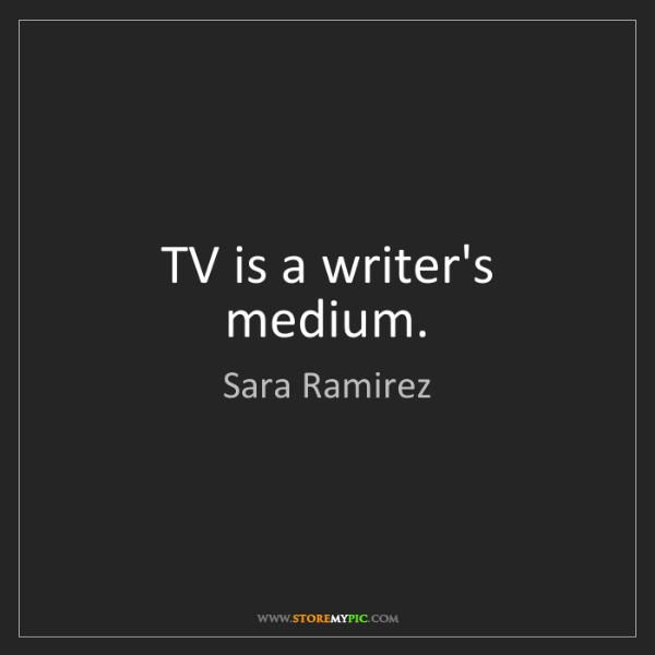 Sara Ramirez: TV is a writer's medium.