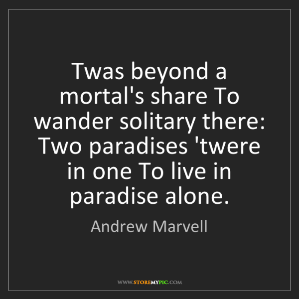 Andrew Marvell: Twas beyond a mortal's share To wander solitary there:...