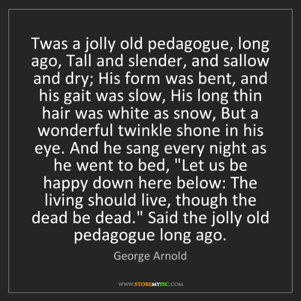 George Arnold: Twas a jolly old pedagogue, long ago, Tall and slender,...
