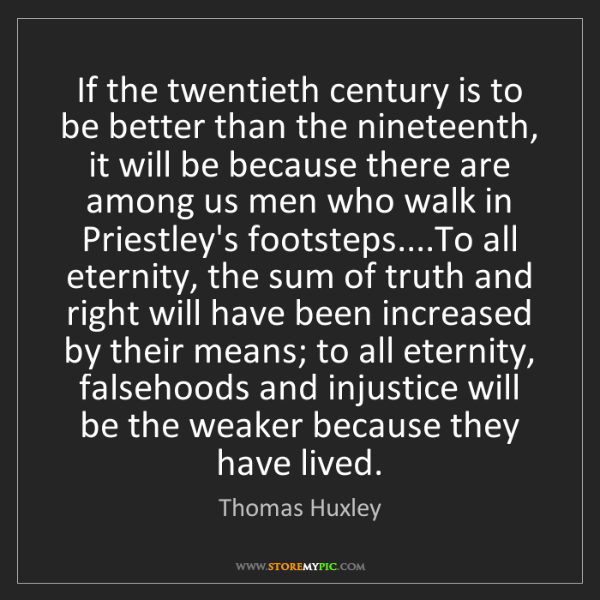 Thomas Huxley: If the twentieth century is to be better than the nineteenth,...