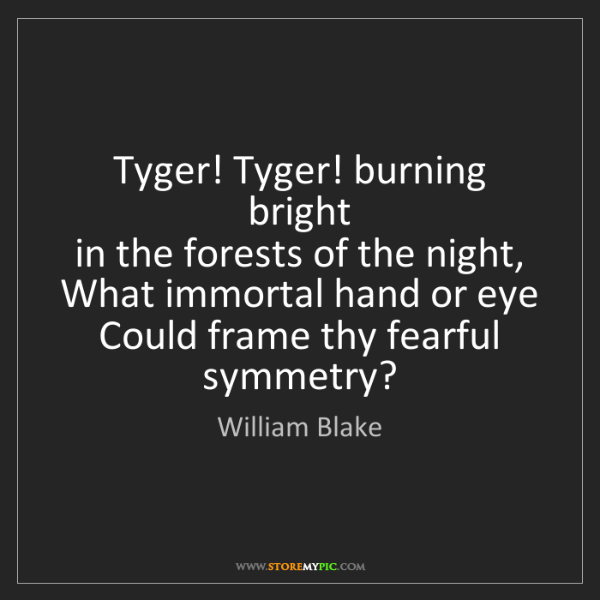 William Blake: Tyger! Tyger! burning bright   in the forests of the...