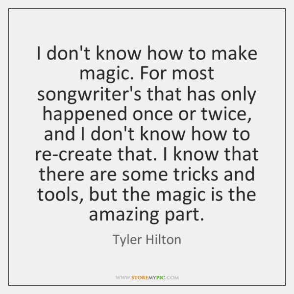 I don't know how to make magic. For most songwriter's that has ...