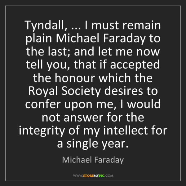Michael Faraday: Tyndall, ... I must remain plain Michael Faraday to the...