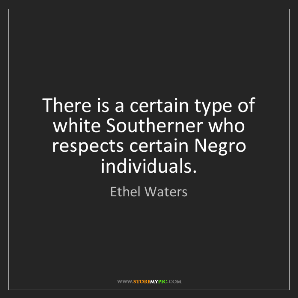 Ethel Waters: There is a certain type of white Southerner who respects...
