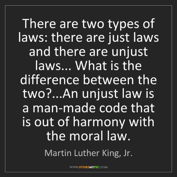 Martin Luther King, Jr.: There are two types of laws: there are just laws and...