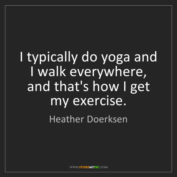 Heather Doerksen: I typically do yoga and I walk everywhere, and that's...