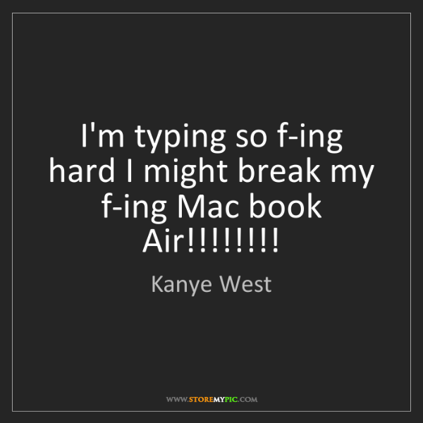 Kanye West: I'm typing so f-ing hard I might break my f-ing Mac book...