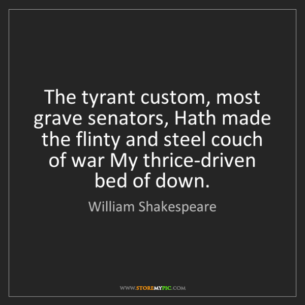 William Shakespeare: The tyrant custom, most grave senators, Hath made the...