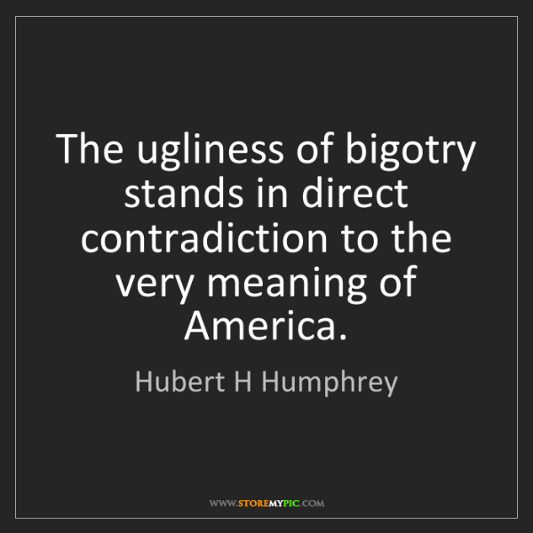 Hubert H Humphrey: The ugliness of bigotry stands in direct contradiction...