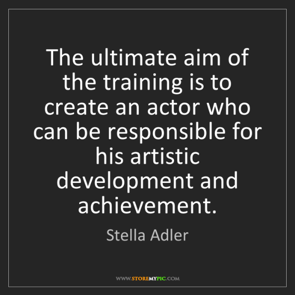 Stella Adler: The ultimate aim of the training is to create an actor...