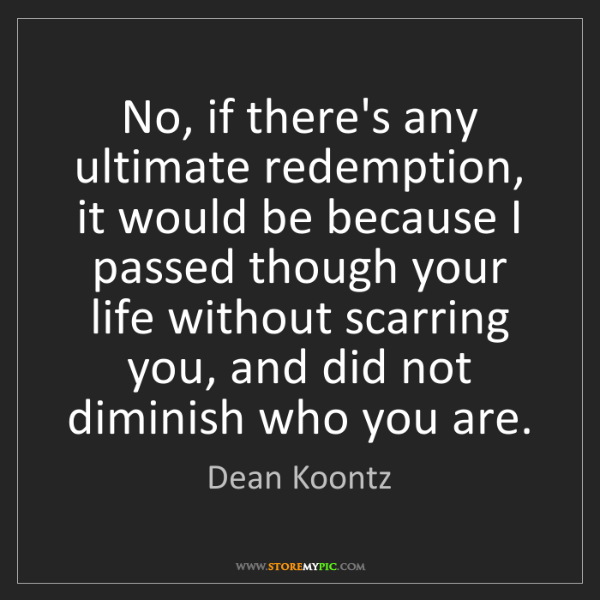 Dean Koontz: No, if there's any ultimate redemption, it would be because...