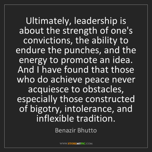 Benazir Bhutto: Ultimately, leadership is about the strength of one's...