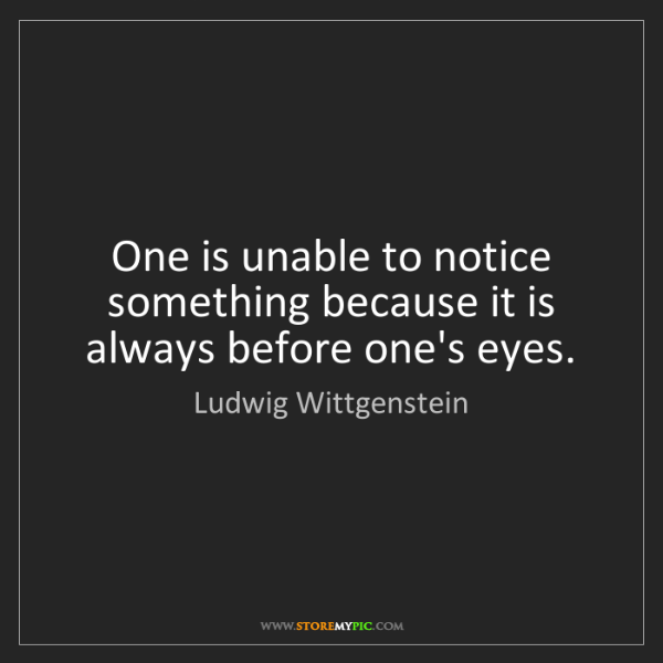 Ludwig Wittgenstein: One is unable to notice something because it is always...