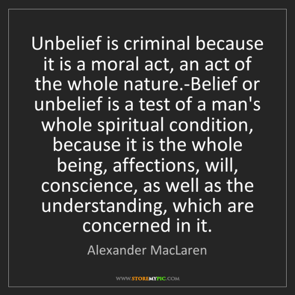 Alexander MacLaren: Unbelief is criminal because it is a moral act, an act...