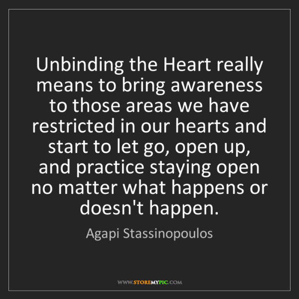 Agapi Stassinopoulos: Unbinding the Heart really means to bring awareness to...