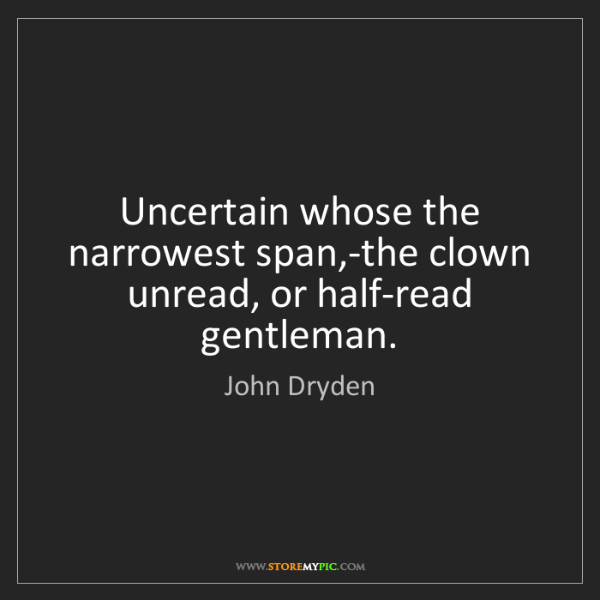 John Dryden: Uncertain whose the narrowest span,-the clown unread,...