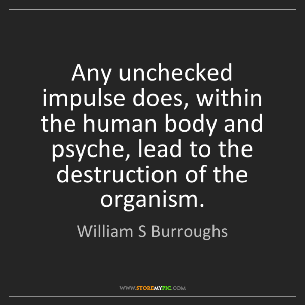 William S Burroughs: Any unchecked impulse does, within the human body and...