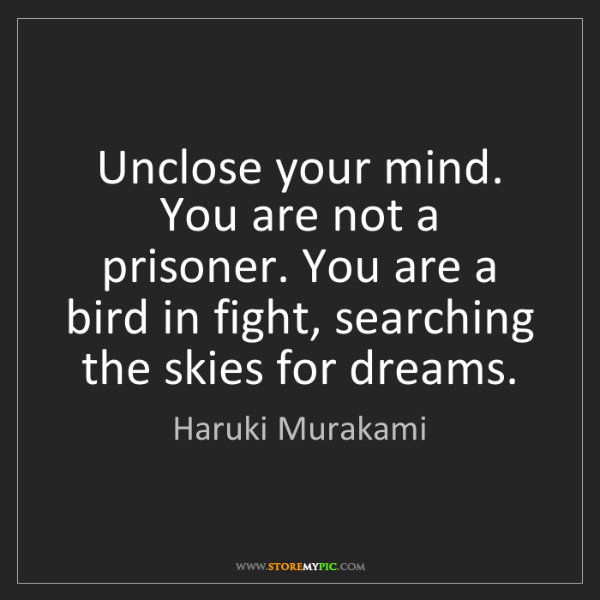 Haruki Murakami: Unclose your mind. You are not a prisoner. You are a...