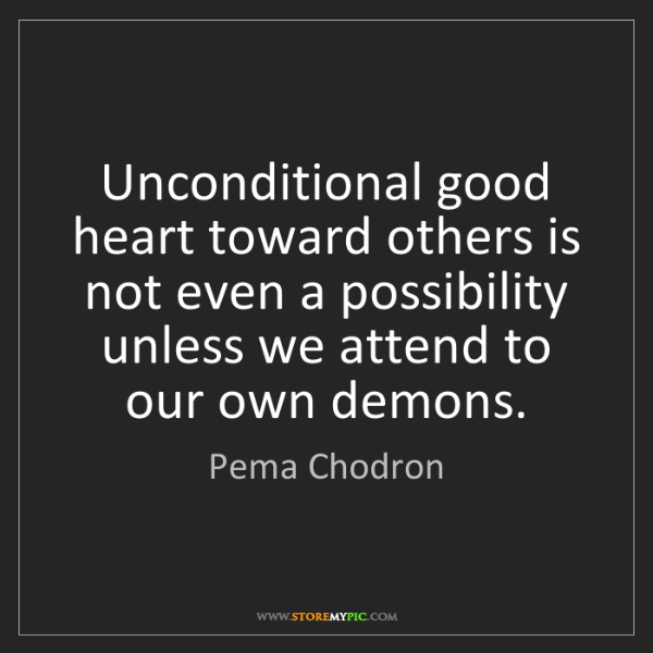 Pema Chodron: Unconditional good heart toward others is not even a...