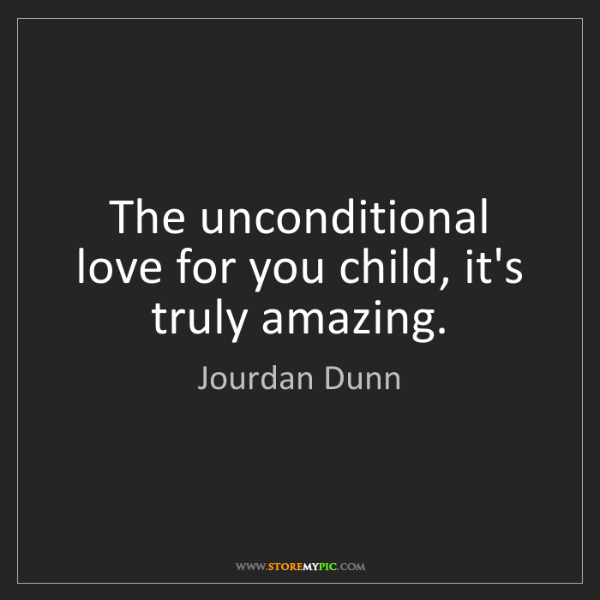 Jourdan Dunn: The unconditional love for you child, it's truly amazing.