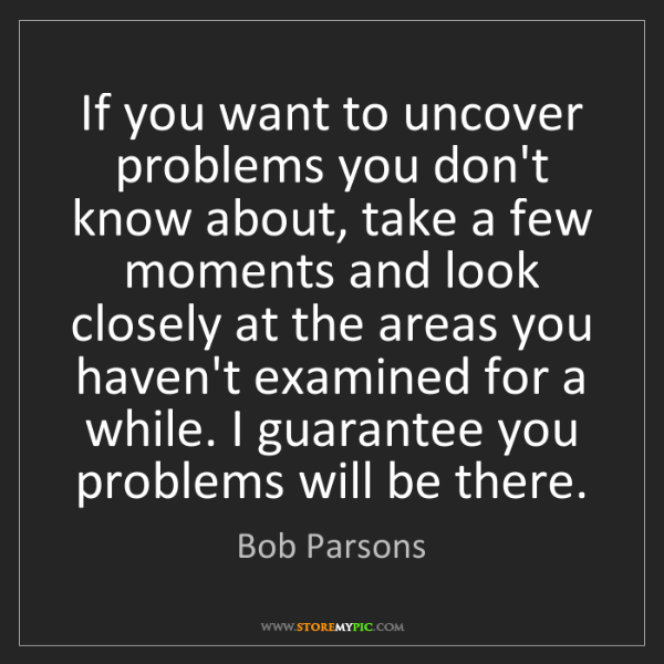 Bob Parsons: If you want to uncover problems you don't know about,...