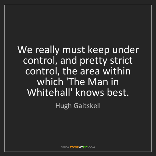 Hugh Gaitskell: We really must keep under control, and pretty strict...
