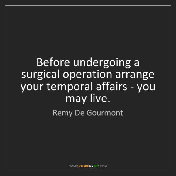 Remy De Gourmont: Before undergoing a surgical operation arrange your temporal...