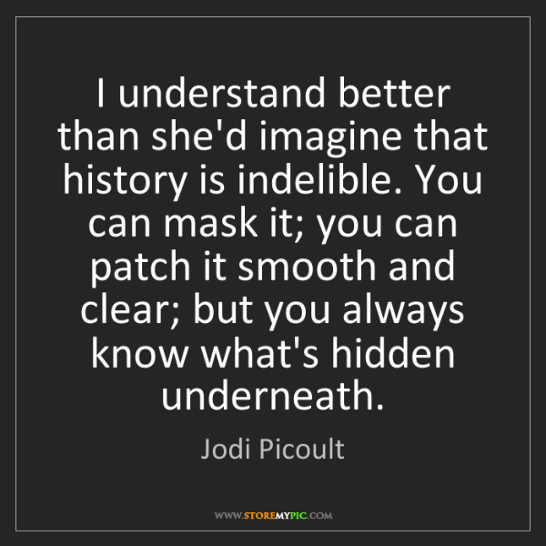 Jodi Picoult: I understand better than she'd imagine that history is...