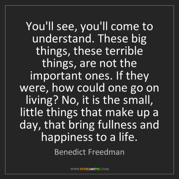Benedict Freedman: You'll see, you'll come to understand. These big things,...