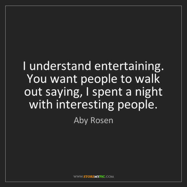 Aby Rosen: I understand entertaining. You want people to walk out...