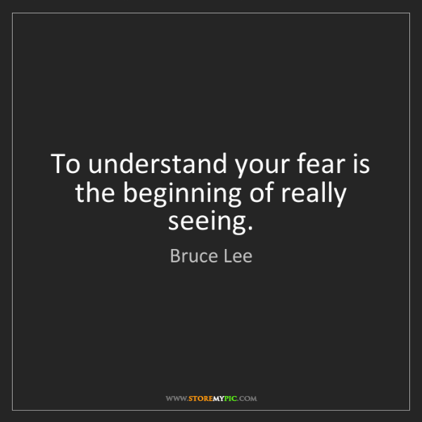 Bruce Lee: To understand your fear is the beginning of really seeing.