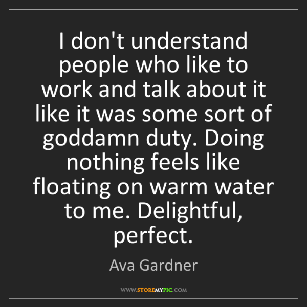 Ava Gardner: I don't understand people who like to work and talk about...