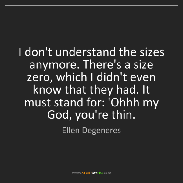 Ellen Degeneres: I don't understand the sizes anymore. There's a size...