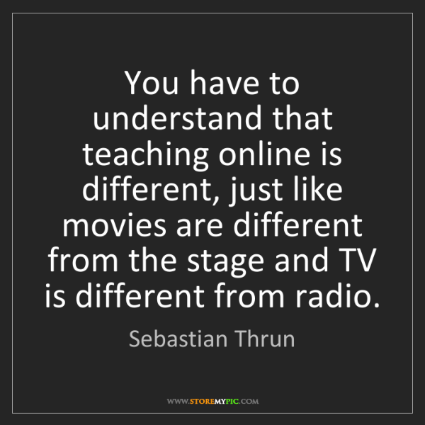 Sebastian Thrun: You have to understand that teaching online is different,...