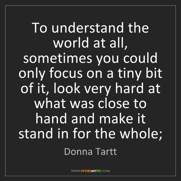 Donna Tartt: To understand the world at all, sometimes you could only...