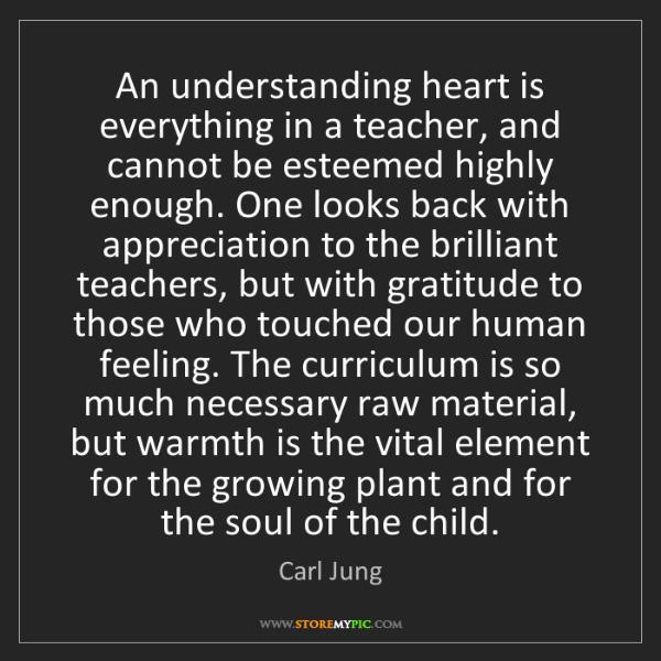 Carl Jung: An understanding heart is everything in a teacher, and...