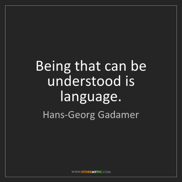 Hans-Georg Gadamer: Being that can be understood is language.