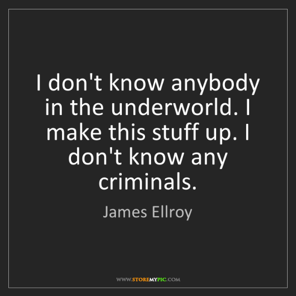 James Ellroy: I don't know anybody in the underworld. I make this stuff...