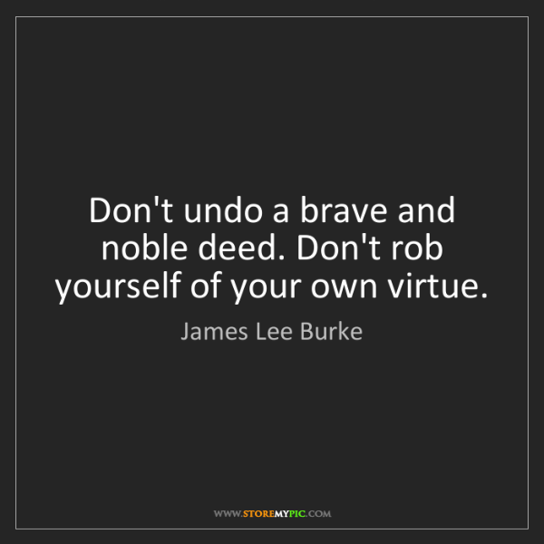 James Lee Burke: Don't undo a brave and noble deed. Don't rob yourself...