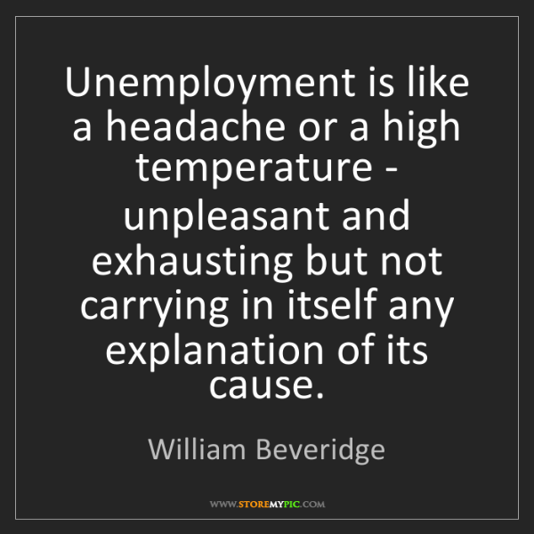 William Beveridge: Unemployment is like a headache or a high temperature...
