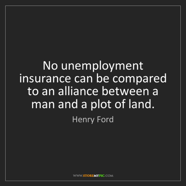 Henry Ford: No unemployment insurance can be compared to an alliance...