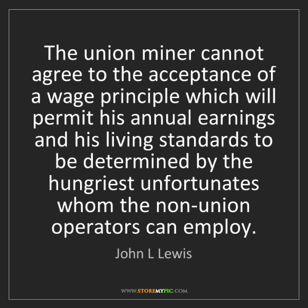 John L Lewis: The union miner cannot agree to the acceptance of a wage...