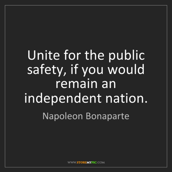 Napoleon Bonaparte: Unite for the public safety, if you would remain an independent...